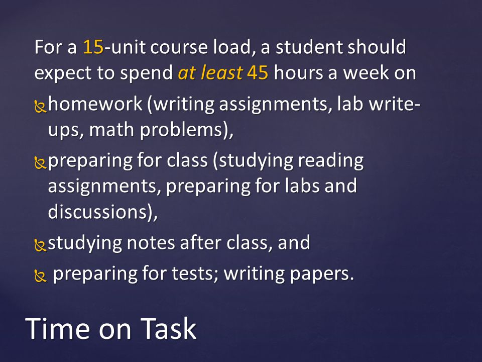 For a 15-unit course load, a student should expect to spend at least 45 hours a week on  homework (writing assignments, lab write- ups, math problems),  preparing for class (studying reading assignments, preparing for labs and discussions),  studying notes after class, and  preparing for tests; writing papers.