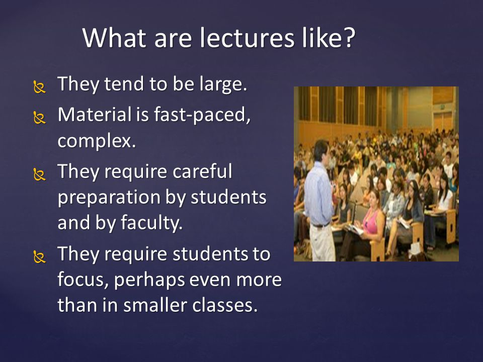 What are lectures like?  They tend to be large.  Material is fast-paced, complex.  They require careful preparation by students and by faculty.  T