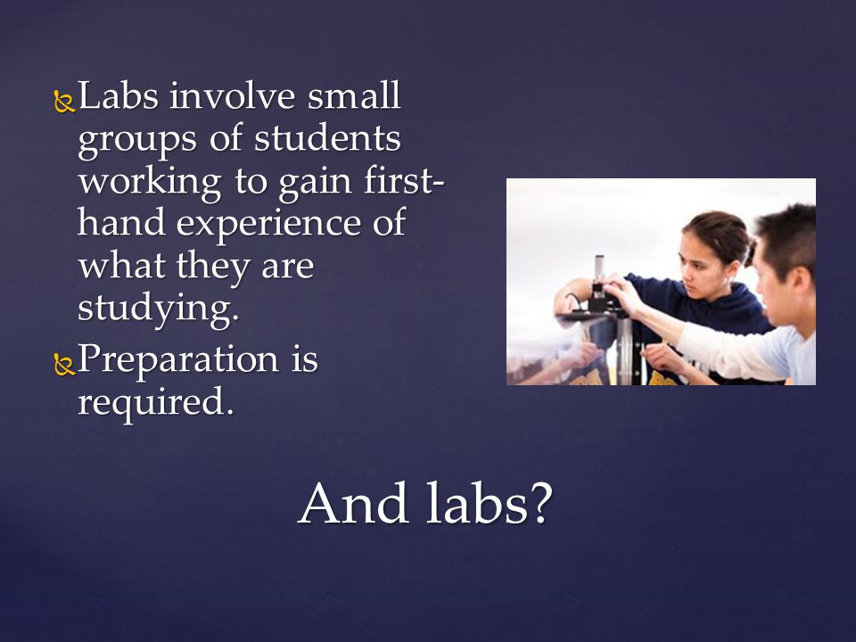 And labs?  Labs involve small groups of students working to gain first- hand experience of what they are studying.  Preparation is required.
