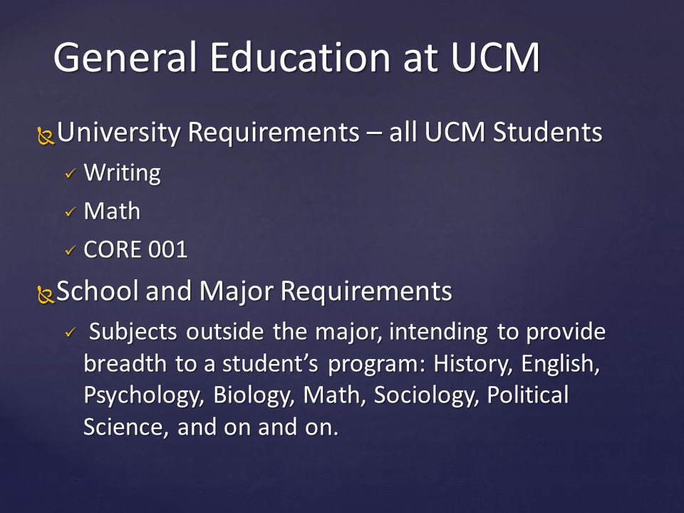  University Requirements – all UCM Students Writing Writing Math Math CORE 001 CORE 001  School and Major Requirements Subjects outside the major, i