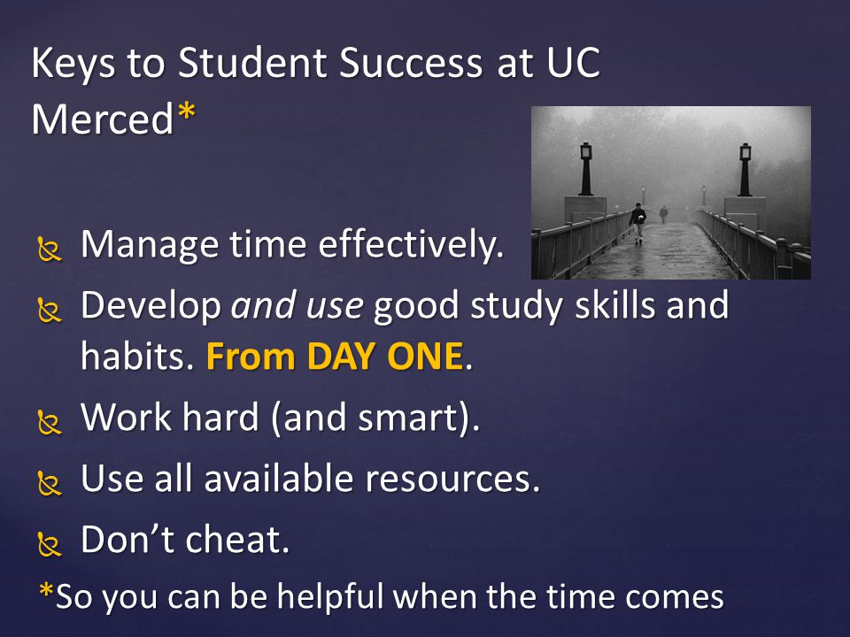  Manage time effectively.  Develop and use good study skills and habits. From DAY ONE.  Work hard (and smart).  Use all available resources.  Don