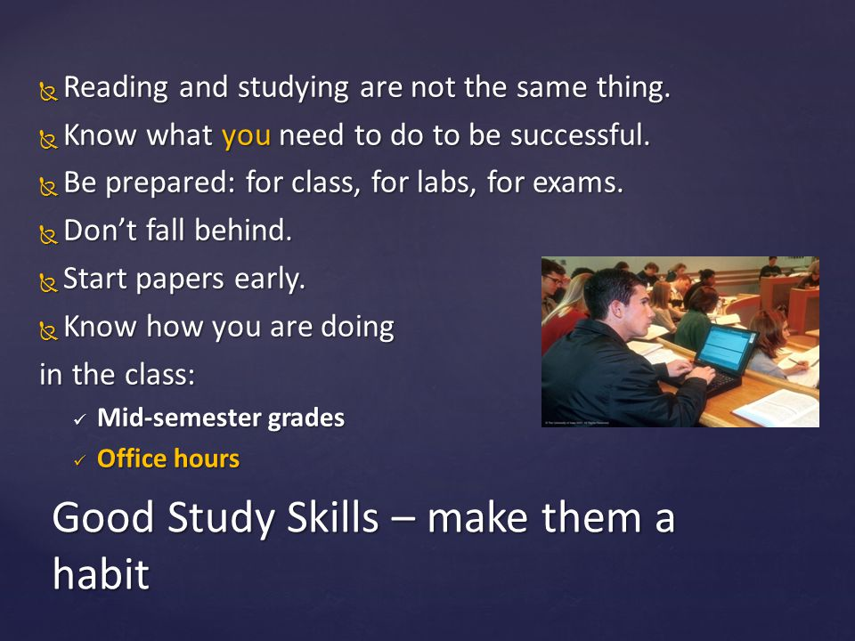 Reading and studying are not the same thing.  Know what you need to do to be successful.  Be prepared: for class, for labs, for exams.  Don't fal