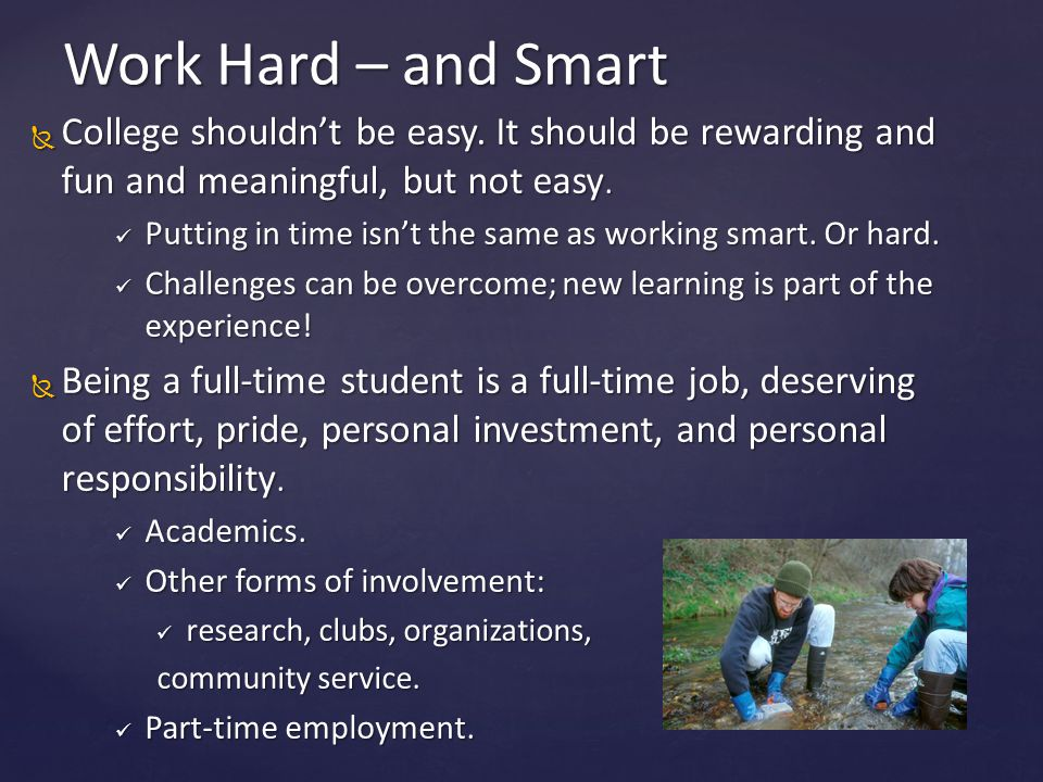  College shouldn't be easy. It should be rewarding and fun and meaningful, but not easy. Putting in time isn't the same as working smart. Or hard. Pu