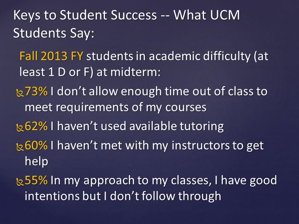 Fall 2013 FY students in academic difficulty (at least 1 D or F) at midterm:  73% I don't allow enough time out of class to meet requirements of my courses  62% I haven't used available tutoring  60% I haven't met with my instructors to get help  55% In my approach to my classes, I have good intentions but I don't follow through Keys to Student Success -- What UCM Students Say: