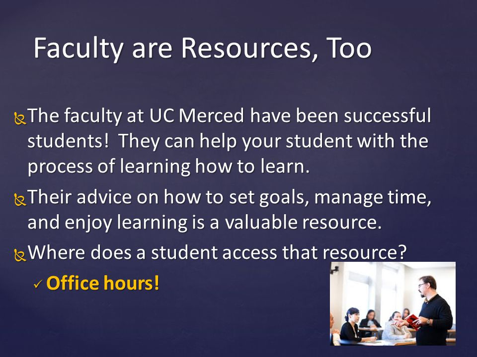  The faculty at UC Merced have been successful students! They can help your student with the process of learning how to learn.  Their advice on how