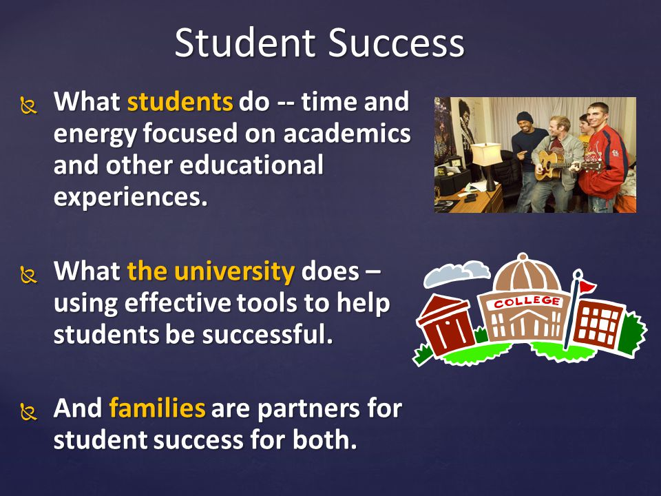  What students do -- time and energy focused on academics and other educational experiences.  What the university does – using effective tools to he