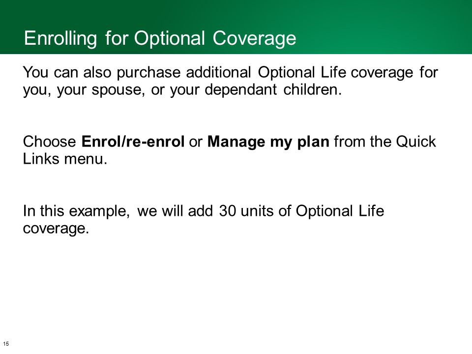 Enrolling for Optional Coverage 15 You can also purchase additional Optional Life coverage for you, your spouse, or your dependant children.