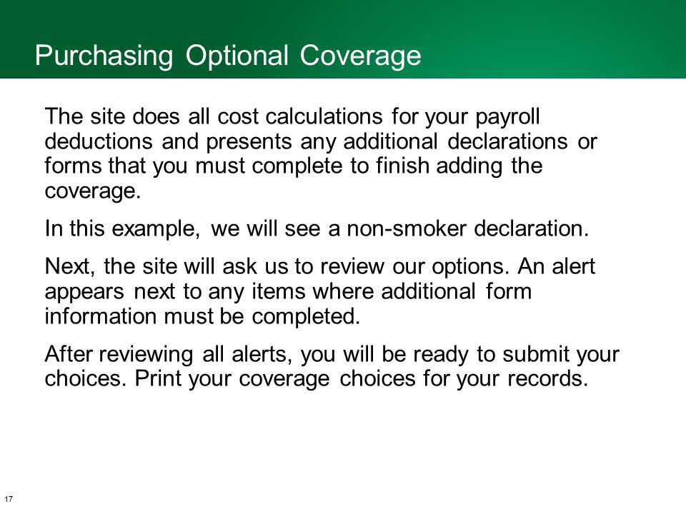 17 The site does all cost calculations for your payroll deductions and presents any additional declarations or forms that you must complete to finish adding the coverage.