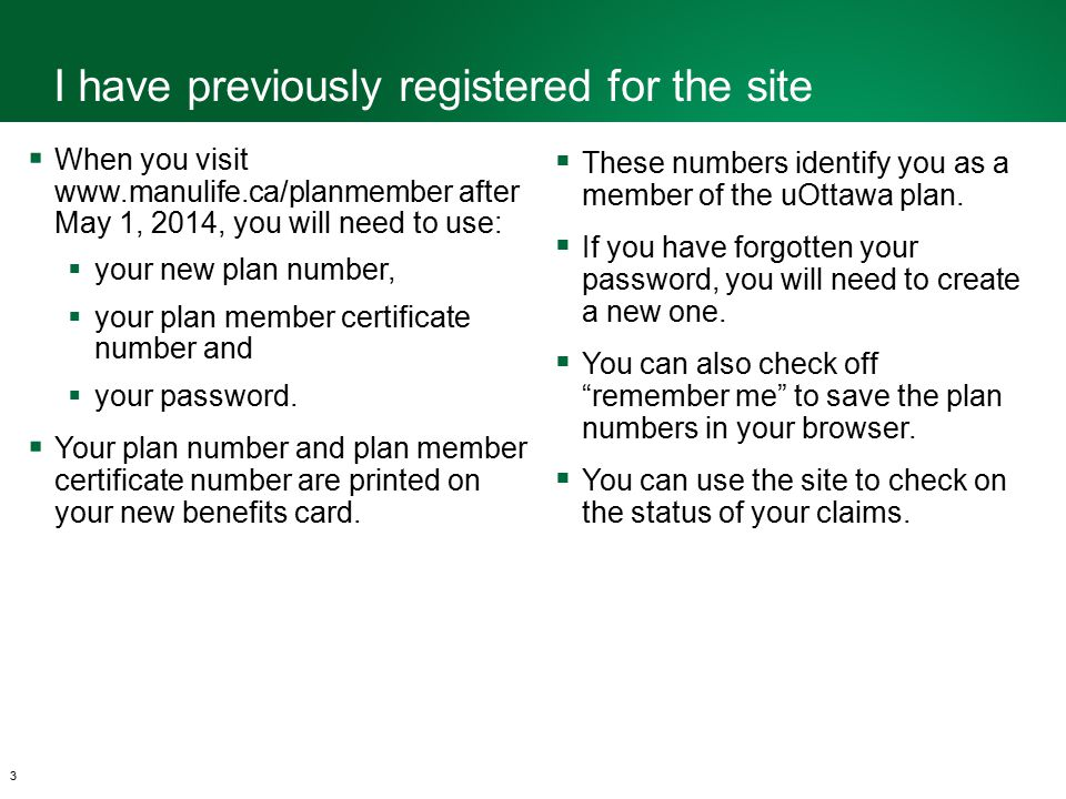 I have previously registered for the site 3  When you visit www.manulife.ca/planmember after May 1, 2014, you will need to use:  your new plan number,  your plan member certificate number and  your password.