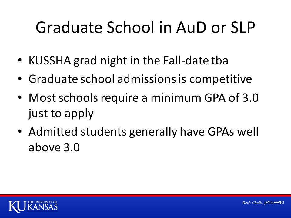 Graduate School in AuD or SLP KUSSHA grad night in the Fall-date tba Graduate school admissions is competitive Most schools require a minimum GPA of 3