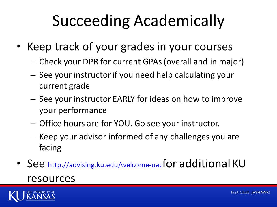 Succeeding Academically Keep track of your grades in your courses – Check your DPR for current GPAs (overall and in major) – See your instructor if yo