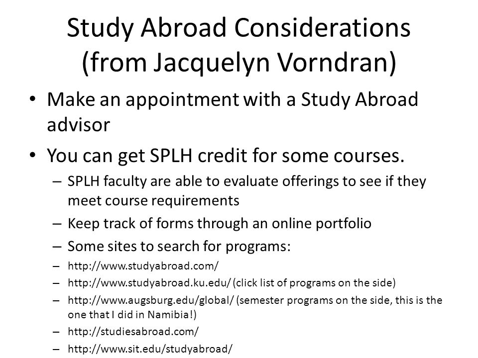 Study Abroad Considerations (from Jacquelyn Vorndran) Make an appointment with a Study Abroad advisor You can get SPLH credit for some courses. – SPLH