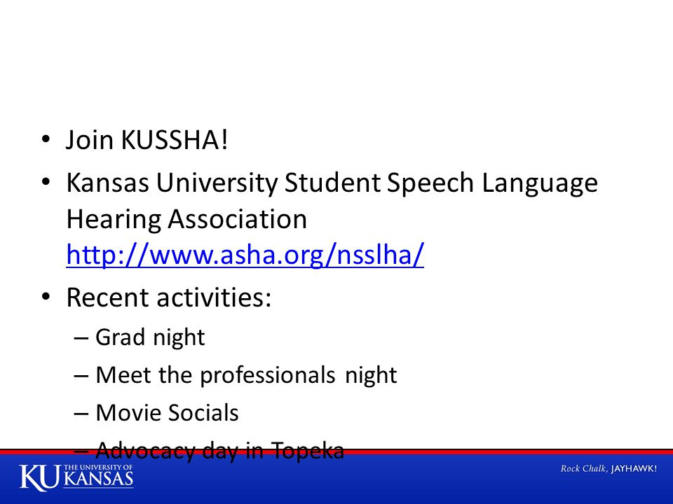 Join KUSSHA! Kansas University Student Speech Language Hearing Association http://www.asha.org/nsslha/ http://www.asha.org/nsslha/ Recent activities: