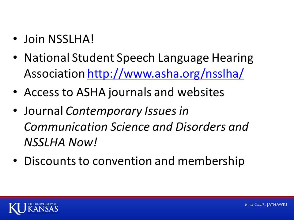 Join NSSLHA! National Student Speech Language Hearing Association http://www.asha.org/nsslha/http://www.asha.org/nsslha/ Access to ASHA journals and w