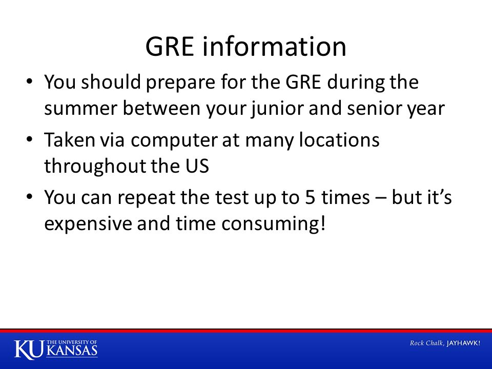 GRE information You should prepare for the GRE during the summer between your junior and senior year Taken via computer at many locations throughout t