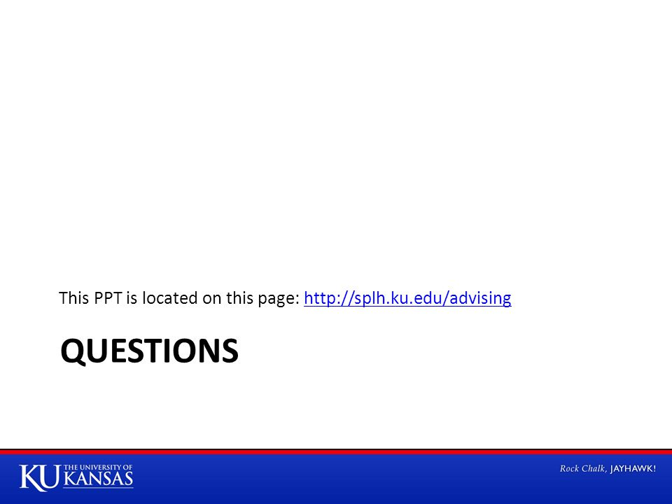 QUESTIONS This PPT is located on this page: http://splh.ku.edu/advisinghttp://splh.ku.edu/advising