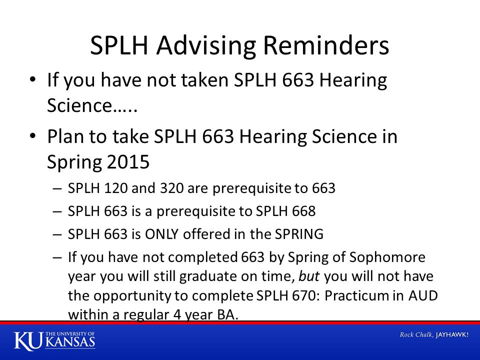SPLH Advising Reminders If you have not taken SPLH 663 Hearing Science….. Plan to take SPLH 663 Hearing Science in Spring 2015 – SPLH 120 and 320 are