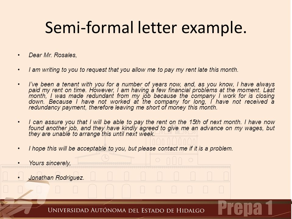 Semi-formal letter example. Dear Mr. Rosales, I am writing to you to request that you allow me to pay my rent late this month. I've been a tenant with
