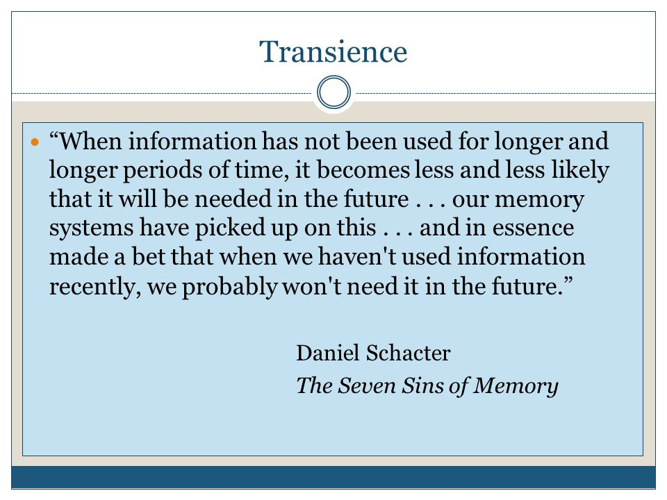 Transience When information has not been used for longer and longer periods of time, it becomes less and less likely that it will be needed in the future...
