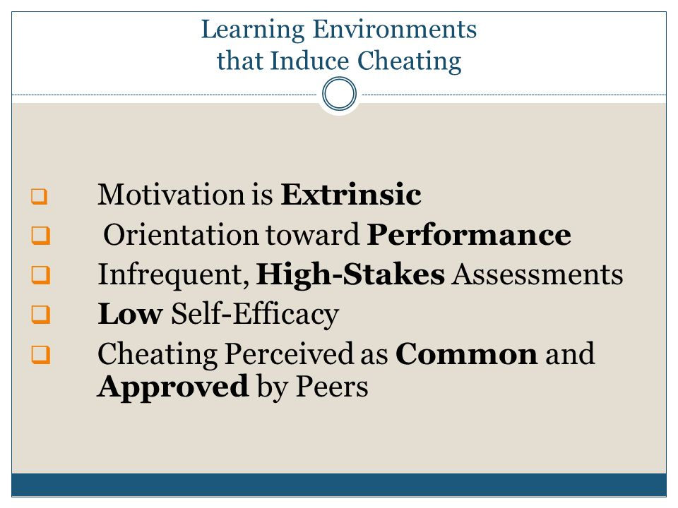 Learning Environments that Induce Cheating  Motivation is Extrinsic  Orientation toward Performance  Infrequent, High-Stakes Assessments  Low Self-Efficacy  Cheating Perceived as Common and Approved by Peers