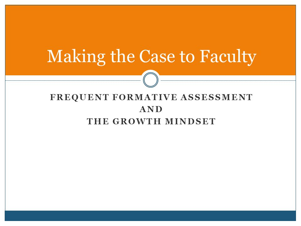 FREQUENT FORMATIVE ASSESSMENT AND THE GROWTH MINDSET Making the Case to Faculty