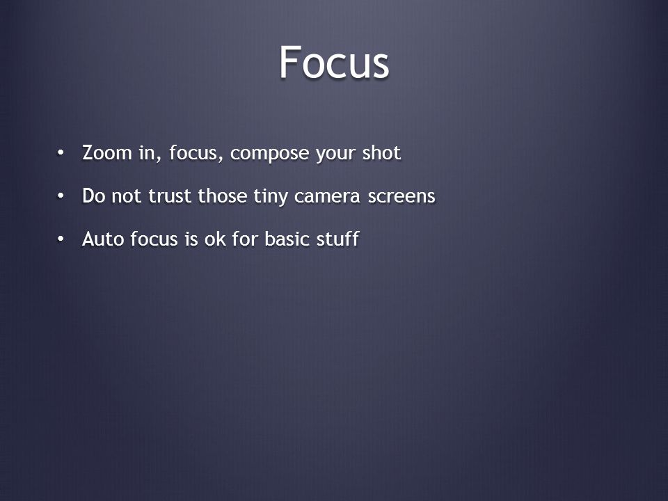 Focus Zoom in, focus, compose your shot Zoom in, focus, compose your shot Do not trust those tiny camera screens Do not trust those tiny camera screens Auto focus is ok for basic stuff Auto focus is ok for basic stuff
