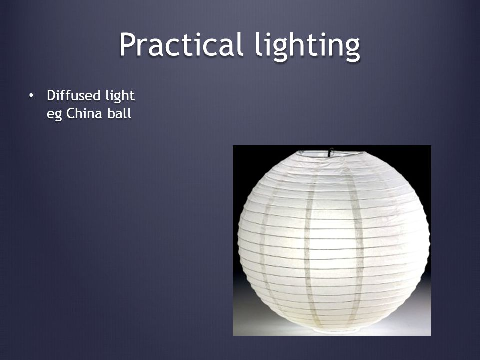 Practical lighting Diffused light eg China ball Diffused light eg China ball
