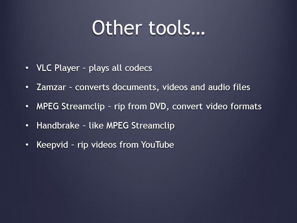 Other tools… VLC Player – plays all codecs VLC Player – plays all codecs Zamzar – converts documents, videos and audio files Zamzar – converts documents, videos and audio files MPEG Streamclip – rip from DVD, convert video formats MPEG Streamclip – rip from DVD, convert video formats Handbrake – like MPEG Streamclip Handbrake – like MPEG Streamclip Keepvid – rip videos from YouTube Keepvid – rip videos from YouTube