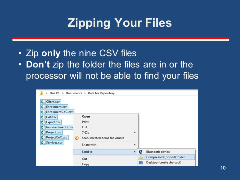 Zipping Your Files 10 Zip only the nine CSV files Don't zip the folder the files are in or the processor will not be able to find your files