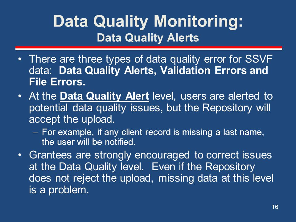 Data Quality Monitoring: Data Quality Alerts There are three types of data quality error for SSVF data: Data Quality Alerts, Validation Errors and File Errors.