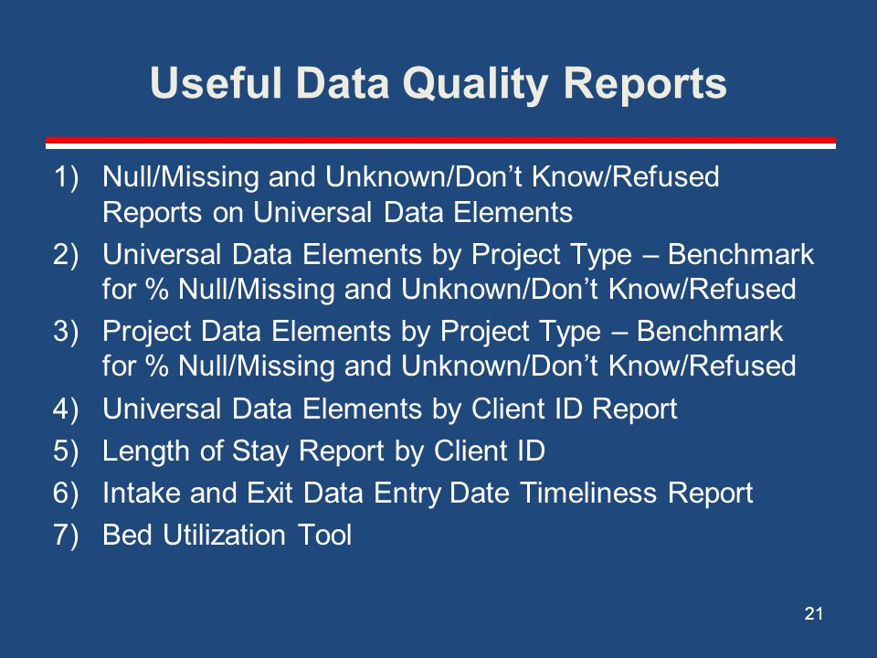 Useful Data Quality Reports 1)Null/Missing and Unknown/Don't Know/Refused Reports on Universal Data Elements 2)Universal Data Elements by Project Type – Benchmark for % Null/Missing and Unknown/Don't Know/Refused 3)Project Data Elements by Project Type – Benchmark for % Null/Missing and Unknown/Don't Know/Refused 4)Universal Data Elements by Client ID Report 5)Length of Stay Report by Client ID 6)Intake and Exit Data Entry Date Timeliness Report 7)Bed Utilization Tool 21