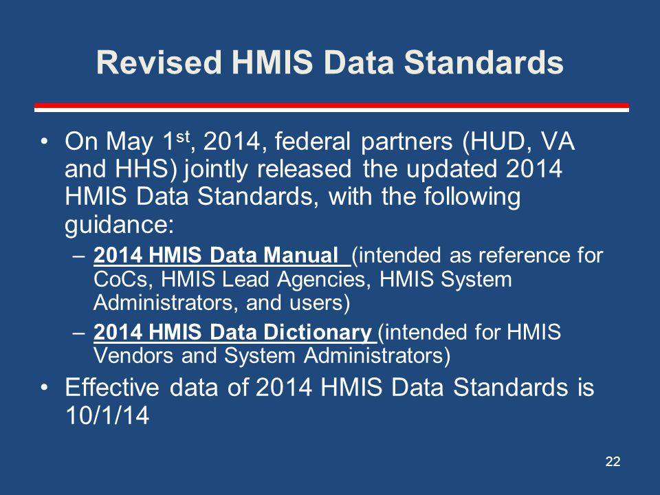 Revised HMIS Data Standards On May 1 st, 2014, federal partners (HUD, VA and HHS) jointly released the updated 2014 HMIS Data Standards, with the following guidance: –2014 HMIS Data Manual (intended as reference for CoCs, HMIS Lead Agencies, HMIS System Administrators, and users) –2014 HMIS Data Dictionary (intended for HMIS Vendors and System Administrators) Effective data of 2014 HMIS Data Standards is 10/1/14 22