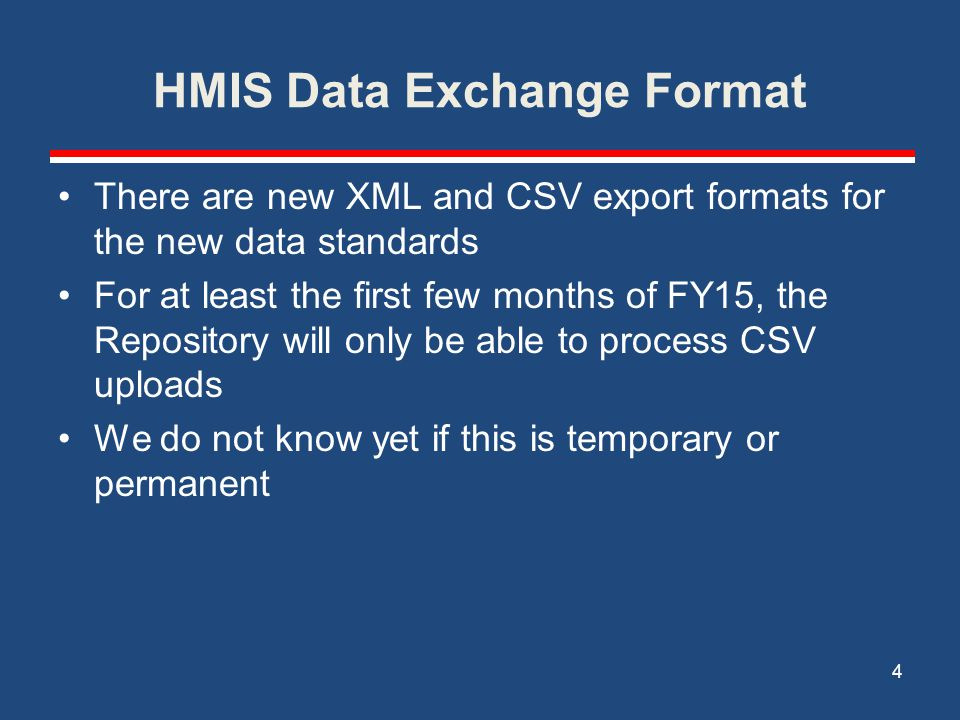 HMIS Data Exchange Format There are new XML and CSV export formats for the new data standards For at least the first few months of FY15, the Repository will only be able to process CSV uploads We do not know yet if this is temporary or permanent 4