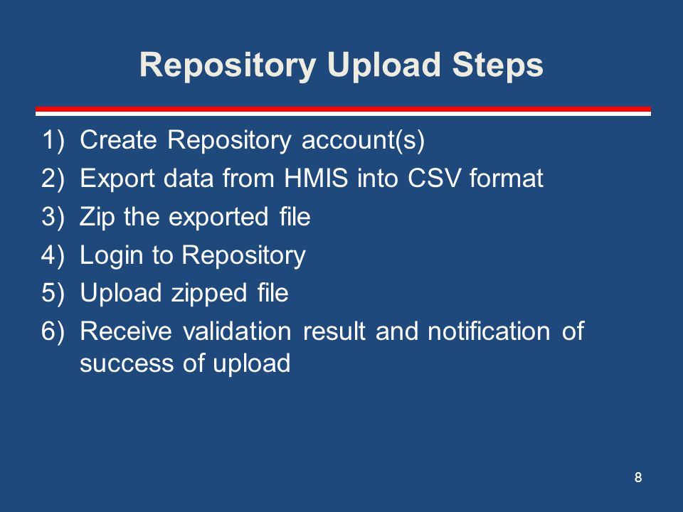 Repository Upload Steps 1)Create Repository account(s) 2)Export data from HMIS into CSV format 3)Zip the exported file 4)Login to Repository 5)Upload zipped file 6)Receive validation result and notification of success of upload 8