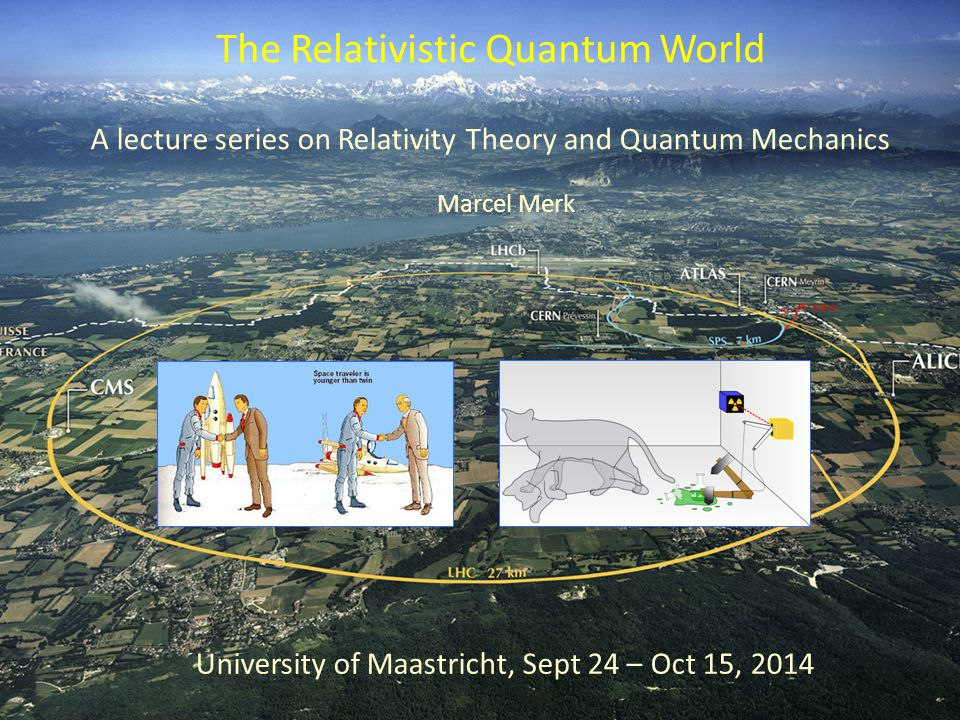 A lecture series on Relativity Theory and Quantum Mechanics The Relativistic Quantum World University of Maastricht, Sept 24 – Oct 15, 2014 Marcel Merk