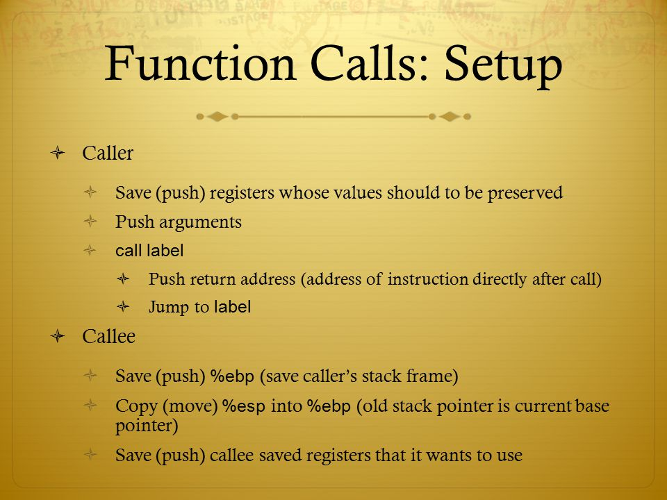 Function Calls: Setup  Caller  Save (push) registers whose values should to be preserved  Push arguments  call label  Push return address (addres