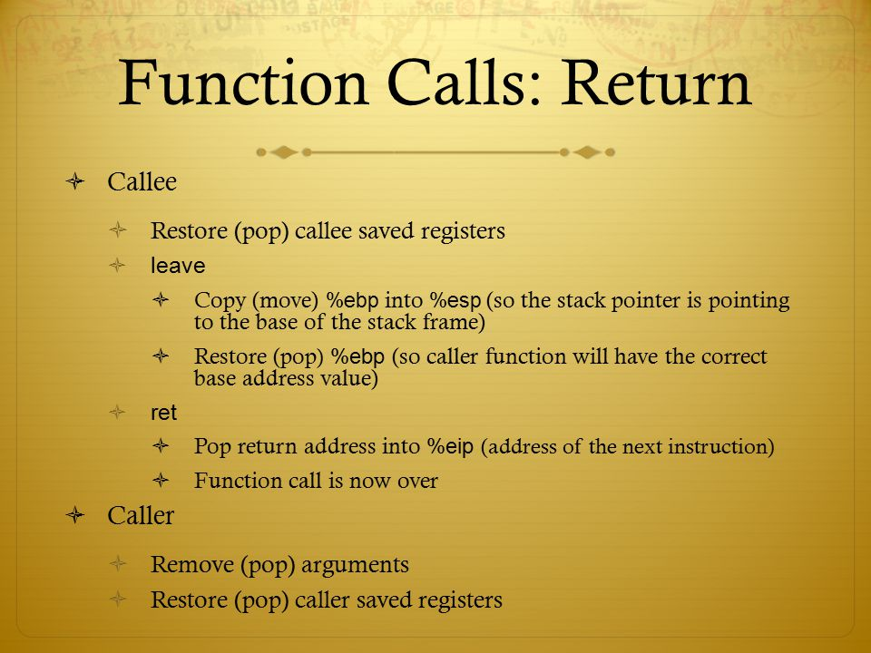 Function Calls: Return  Callee  Restore (pop) callee saved registers  leave  Copy (move) %ebp into %esp (so the stack pointer is pointing to the b