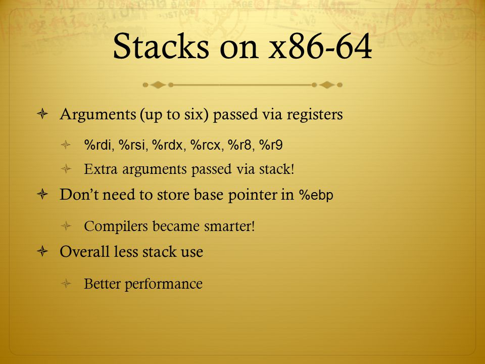 Stacks on x86-64  Arguments (up to six) passed via registers  %rdi, %rsi, %rdx, %rcx, %r8, %r9  Extra arguments passed via stack!  Don't need to s