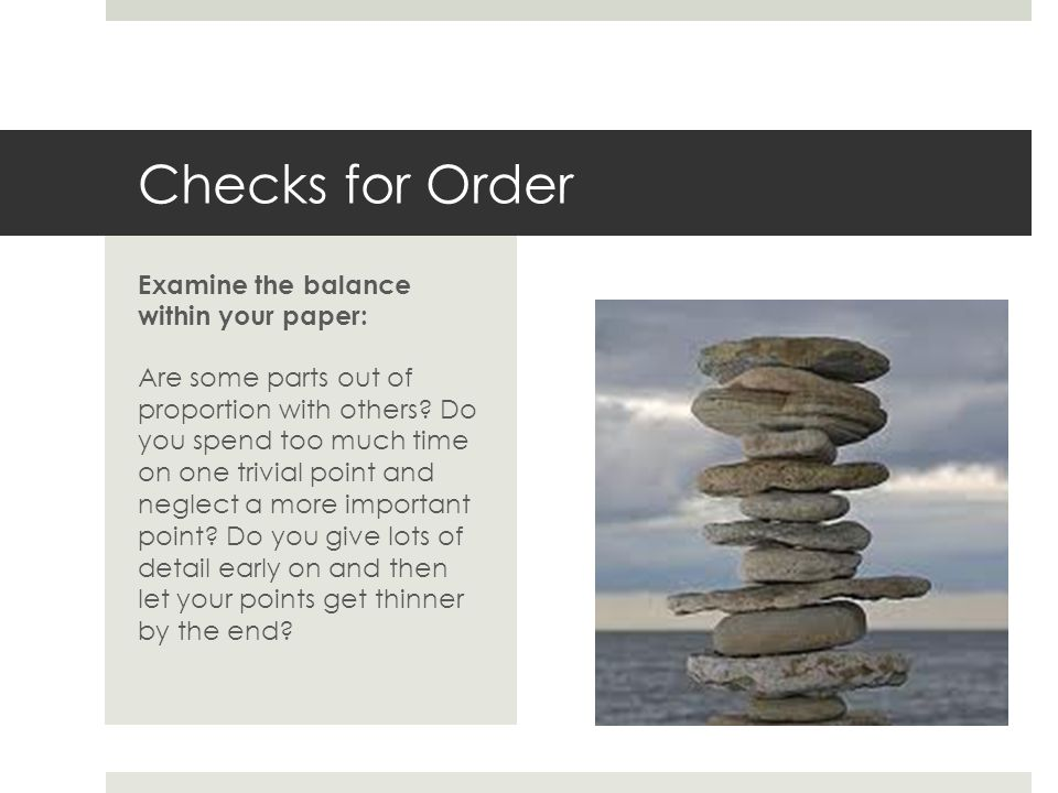 Checks for Order Examine the balance within your paper: Are some parts out of proportion with others.