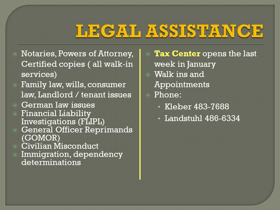  Notaries, Powers of Attorney, Certified copies ( all walk-in services)  Family law, wills, consumer law, Landlord / tenant issues  German law issues  Financial Liability Investigations (FLIPL)  General Officer Reprimands (GOMOR)  Civilian Misconduct  Immigration, dependency determinations  Tax Center opens the last week in January  Walk ins and Appointments  Phone: Kleber 483-7688 Landstuhl 486-6334