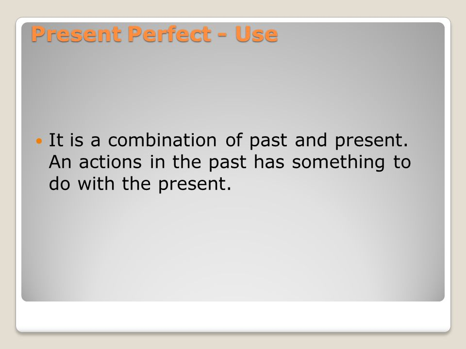 1) Result of an action in the past is important in the present (It is not important when this action happened.