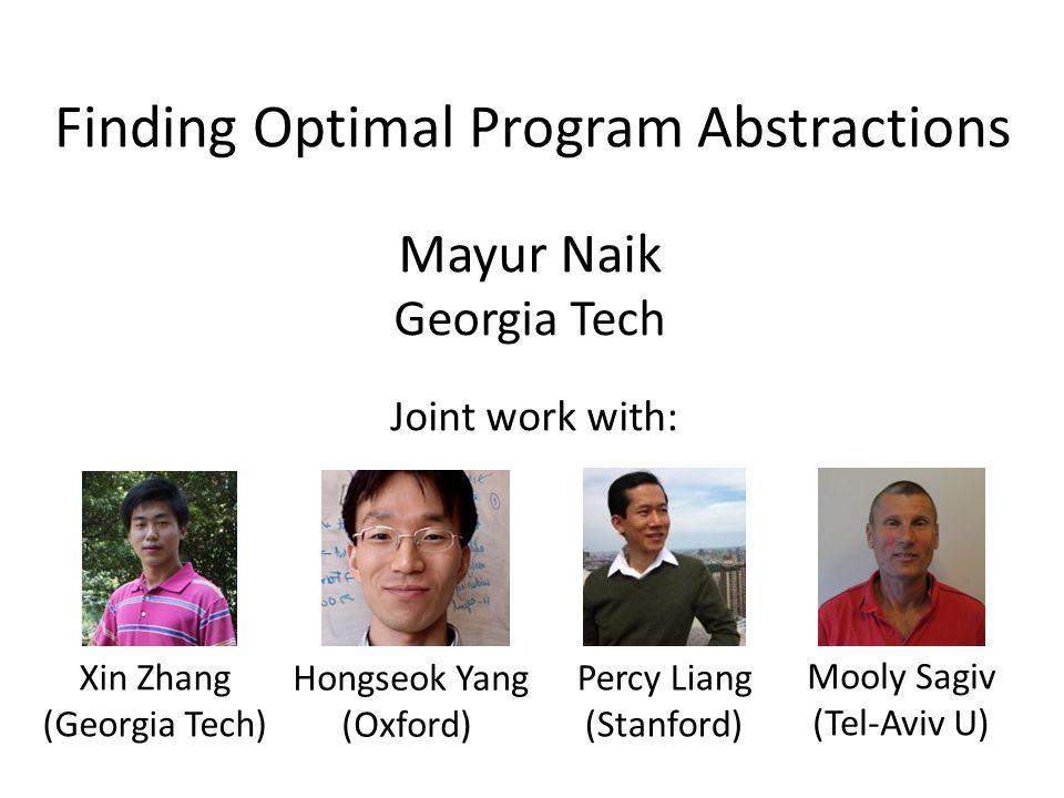 Finding Optimal Program Abstractions Mayur Naik Georgia Tech Xin Zhang (Georgia Tech) Hongseok Yang (Oxford) Percy Liang (Stanford) Mooly Sagiv (Tel-Aviv U) Joint work with:
