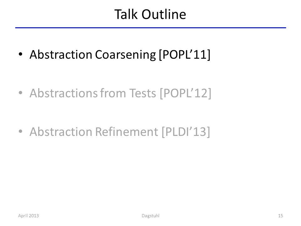 Talk Outline Abstraction Coarsening [POPL'11] Abstractions from Tests [POPL'12] Abstraction Refinement [PLDI'13] April 201315Dagstuhl