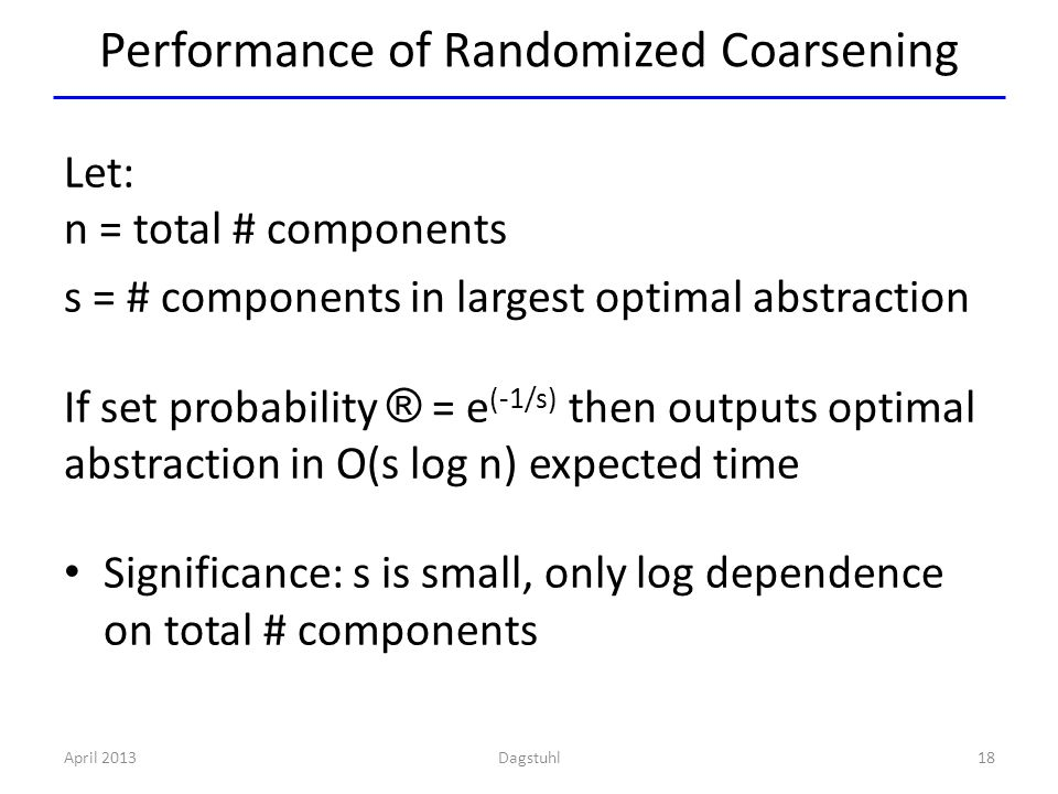 Performance of Randomized Coarsening Let: n = total # components s = # components in largest optimal abstraction If set probability ® = e (-1/s) then outputs optimal abstraction in O(s log n) expected time Significance: s is small, only log dependence on total # components April 201318Dagstuhl