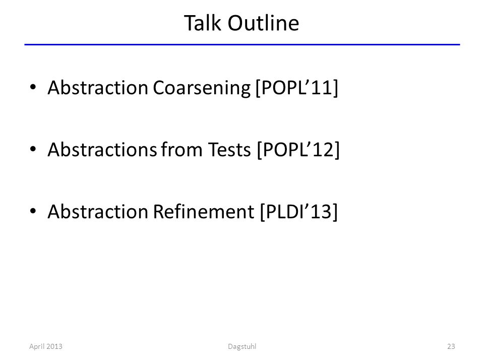 Talk Outline Abstraction Coarsening [POPL'11] Abstractions from Tests [POPL'12] Abstraction Refinement [PLDI'13] April 201323Dagstuhl