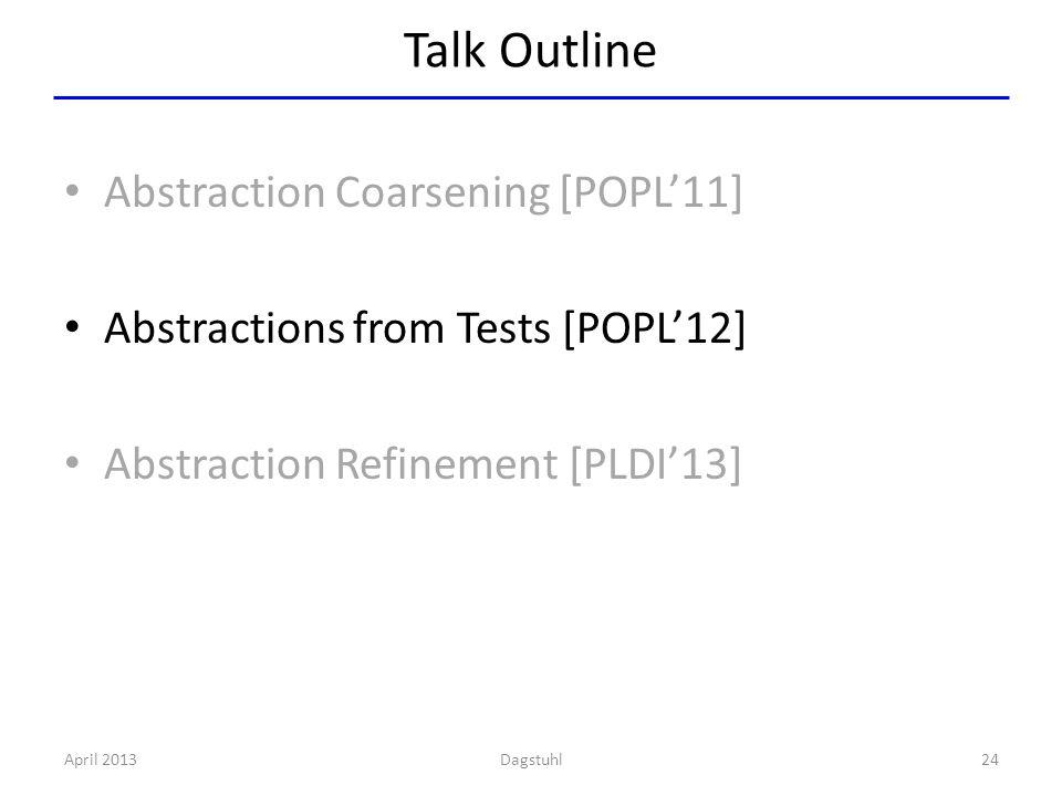 Talk Outline Abstraction Coarsening [POPL'11] Abstractions from Tests [POPL'12] Abstraction Refinement [PLDI'13] April 201324Dagstuhl