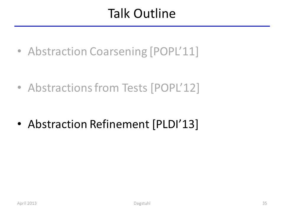 Talk Outline Abstraction Coarsening [POPL'11] Abstractions from Tests [POPL'12] Abstraction Refinement [PLDI'13] April 201335Dagstuhl