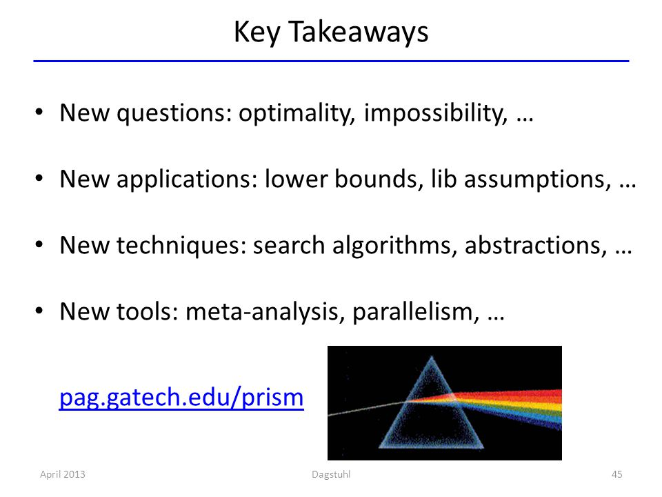 Key Takeaways New questions: optimality, impossibility, … New applications: lower bounds, lib assumptions, … New techniques: search algorithms, abstractions, … New tools: meta-analysis, parallelism, … pag.gatech.edu/prism April 201345Dagstuhl