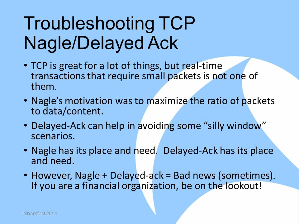 Troubleshooting TCP Nagle/Delayed Ack TCP is great for a lot of things, but real-time transactions that require small packets is not one of them. Nagl