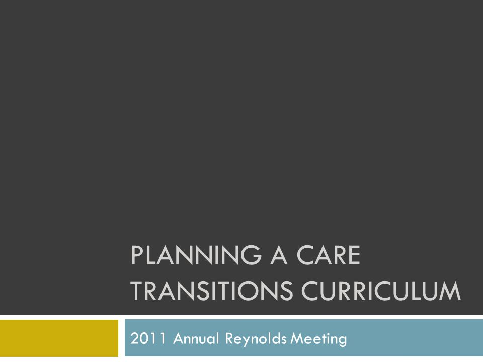 PLANNING A CARE TRANSITIONS CURRICULUM 2011 Annual Reynolds Meeting